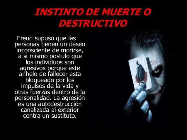 INSTINTO DE MUERTE O DESTRUCTIVO Freud supuso que las personas tienen un deseo inconsciente de morirse, a si mismo postulo...