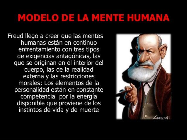 MODELO DE LA MENTE HUMANA Freud llego a creer que las mentes humanas están en continuo enfrentamiento con tres tipos de ex...