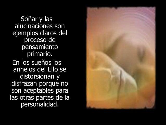 Soñar y las alucinaciones son ejemplos claros del proceso de pensamiento primario. En los sueños los anhelos del Ello se d...