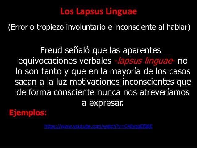 Los Lapsus Linguae (Error o tropiezo involuntario e inconsciente al hablar) Freud señaló que las aparentes equivocaciones ...