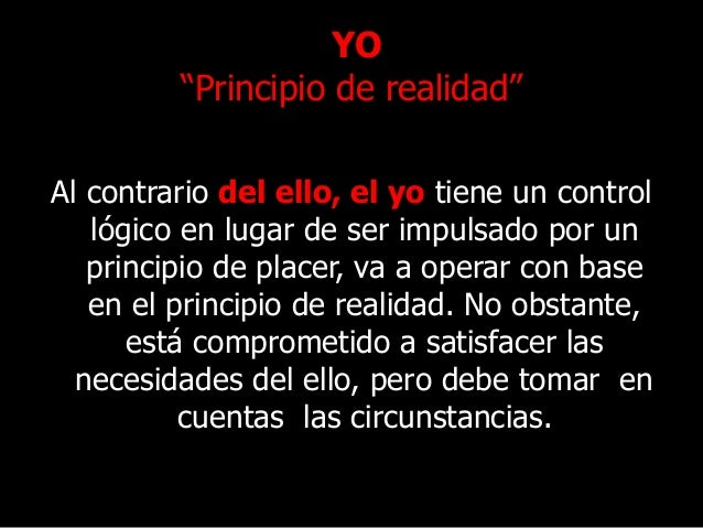 """YO """"Principio de realidad"""" Al contrario del ello, el yo tiene un control lógico en lugar de ser impulsado por un principio..."""