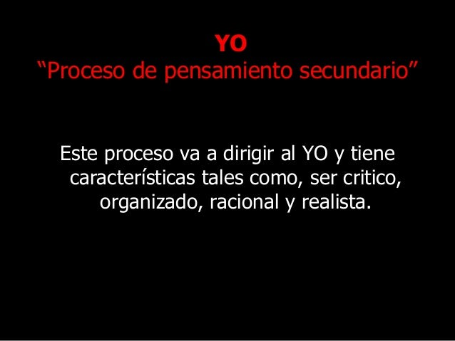 """YO """"Proceso de pensamiento secundario"""" Este proceso va a dirigir al YO y tiene características tales como, ser critico, or..."""