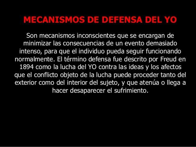MECANISMOS DE DEFENSA DEL YO Son mecanismos inconscientes que se encargan de minimizar las consecuencias de un evento dema...