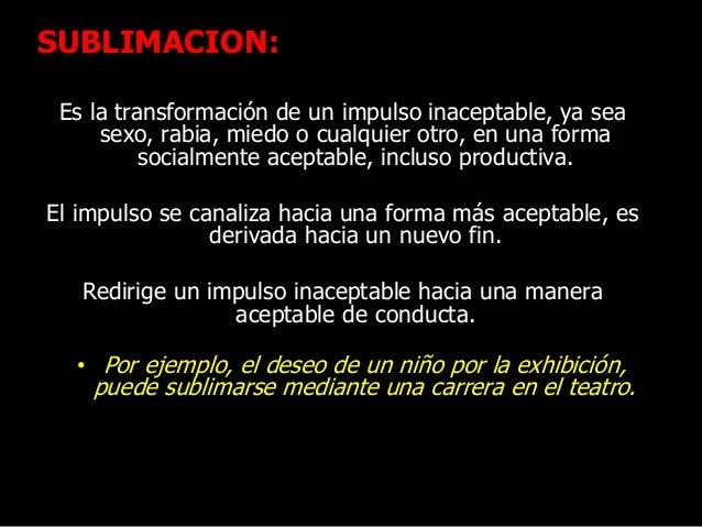 SUBLIMACION: Es la transformación de un impulso inaceptable, ya sea sexo, rabia, miedo o cualquier otro, en una forma soci...