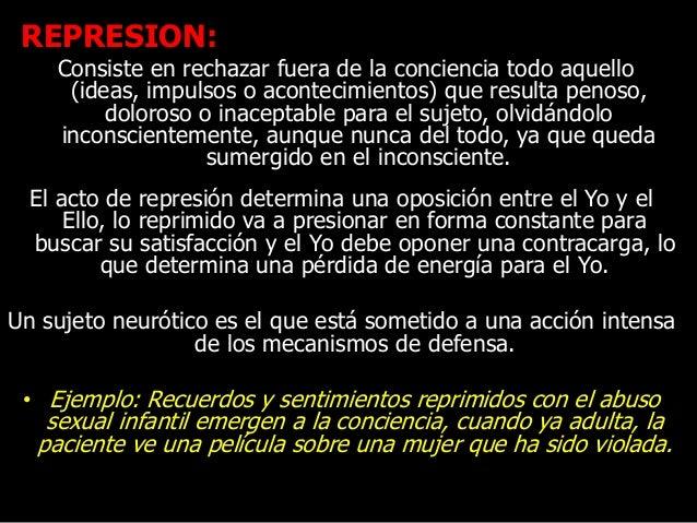 REPRESION: Consiste en rechazar fuera de la conciencia todo aquello (ideas, impulsos o acontecimientos) que resulta penoso...