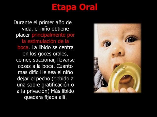 Etapa Oral Durante el primer año de vida, el niño obtiene placer principalmente por la estimulación de la boca. La libido ...