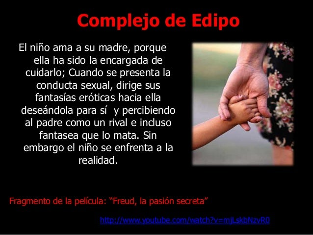 Complejo de Edipo El niño ama a su madre, porque ella ha sido la encargada de cuidarlo; Cuando se presenta la conducta sex...