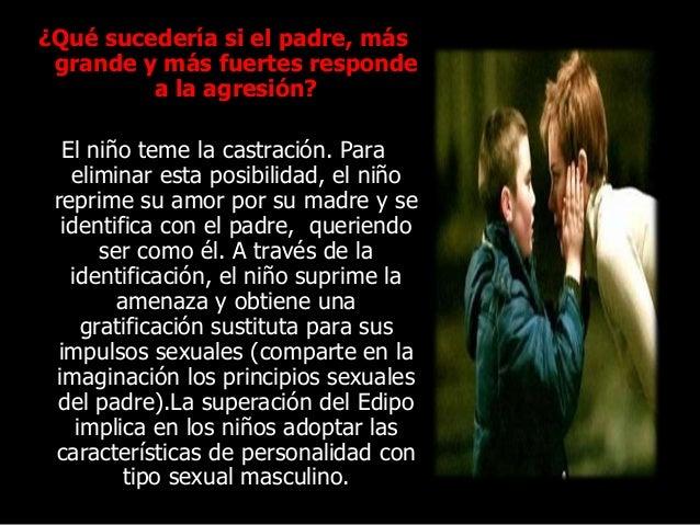 ¿Qué sucedería si el padre, más grande y más fuertes responde a la agresión? El niño teme la castración. Para eliminar est...