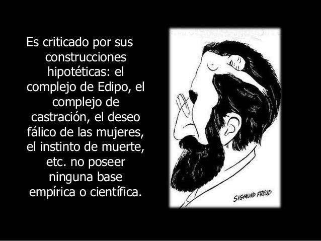 Es criticado por sus construcciones hipotéticas: el complejo de Edipo, el complejo de castración, el deseo fálico de las m...