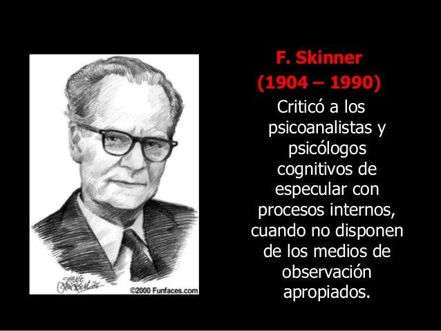 F. Skinner (1904 – 1990) Criticó a los psicoanalistas y psicólogos cognitivos de especular con procesos internos, cuando n...