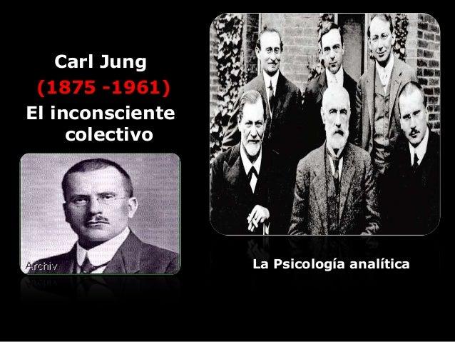 Carl Jung (1875 -1961) El inconsciente colectivo La Psicología analítica