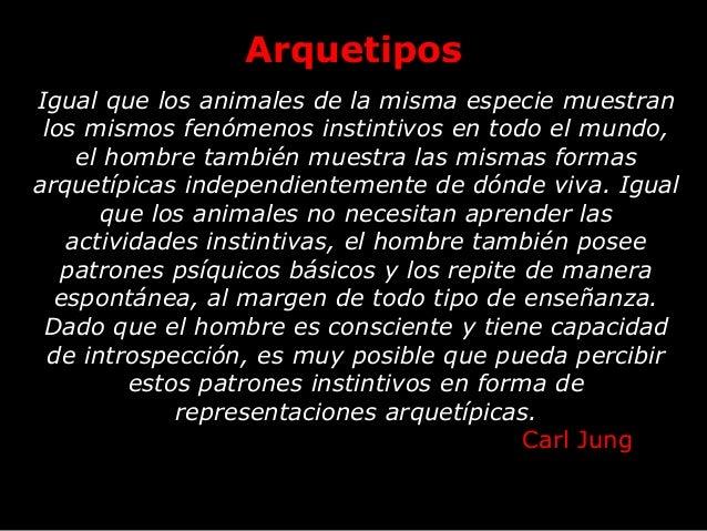 Arquetipos Igual que los animales de la misma especie muestran los mismos fenómenos instintivos en todo el mundo, el hombr...