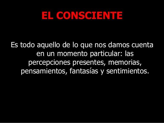 EL CONSCIENTE Es todo aquello de lo que nos damos cuenta en un momento particular: las percepciones presentes, memorias, p...