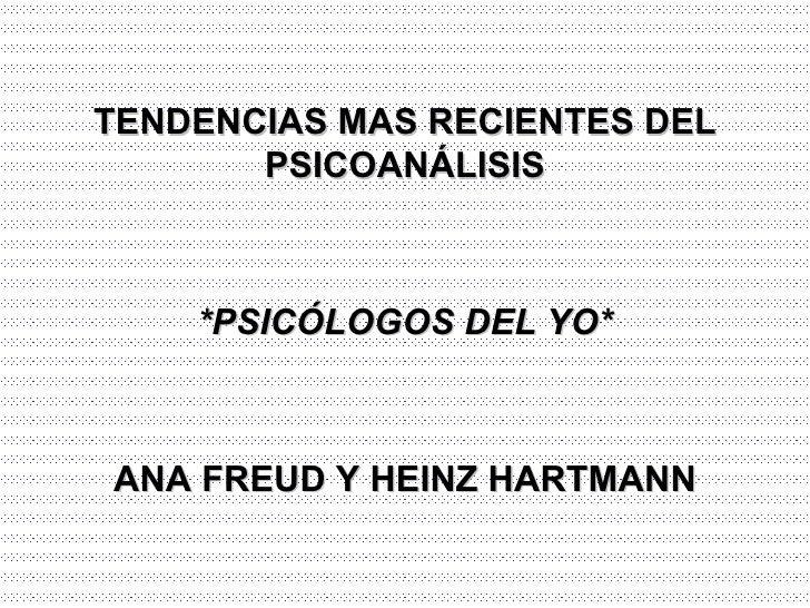TENDENCIAS MAS RECIENTES DEL PSICOANÁLISIS *PSICÓLOGOS DEL YO* ANA FREUD Y HEINZ HARTMANN