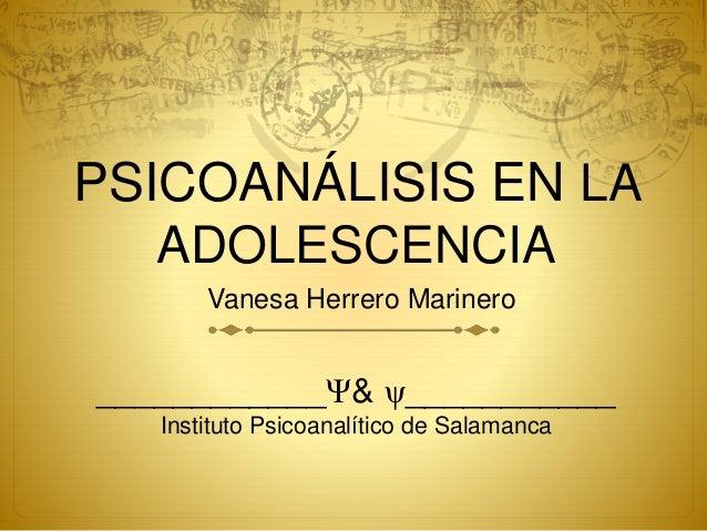 PSICOANÁLISIS EN LA ADOLESCENCIA Vanesa Herrero Marinero ____________Ψ& ψ___________ Instituto Psicoanalítico de Salamanca