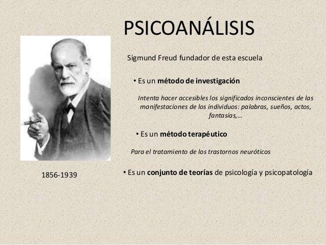 1856-1939 Sigmund Freud fundador de esta escuela PSICOANÁLISIS • Es un método de investigación Intenta hacer accesibles lo...