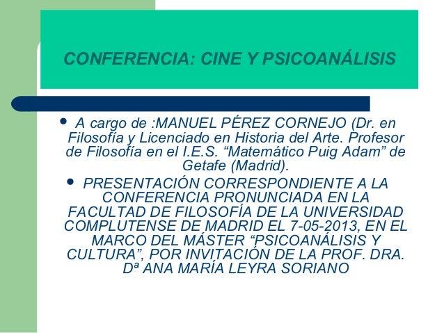 CONFERENCIA: CINE Y PSICOANÁLISIS  A cargo de :MANUEL PÉREZ CORNEJO (Dr. en Filosofía y Licenciado en Historia del Arte. ...