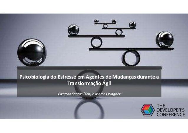 Psicobiologia do Estresse em Agentes de Mudanças durante a Transformação Ágil Ewerton Santos (Ton) e Marcos Wagner
