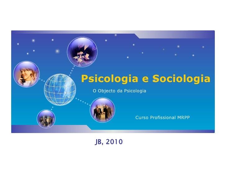 Psicologia e Sociologia   O Objecto da Psicologia                         Curso Profissional MRPP        JB, 2010
