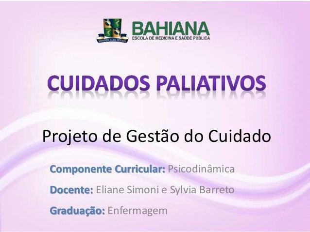 Componente Curricular: Psicodinâmica Docente: Eliane Simoni e Sylvia Barreto Graduação: Enfermagem Projeto de Gestão do Cu...