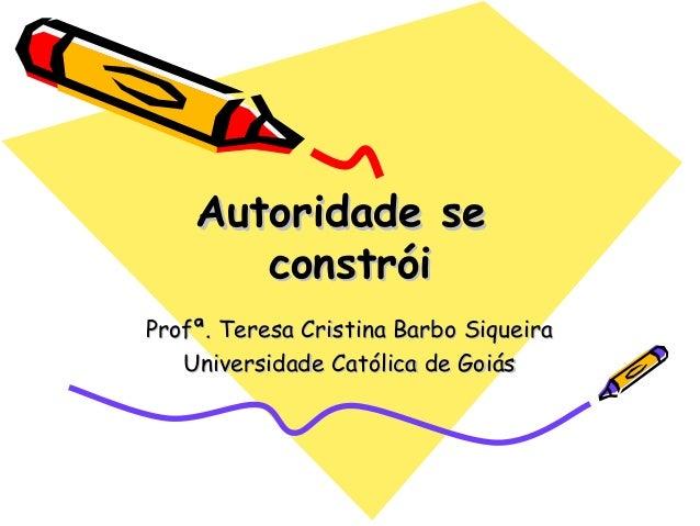 Autoridade seAutoridade se constróiconstrói Profª. Teresa Cristina Barbo SiqueiraProfª. Teresa Cristina Barbo Siqueira Uni...