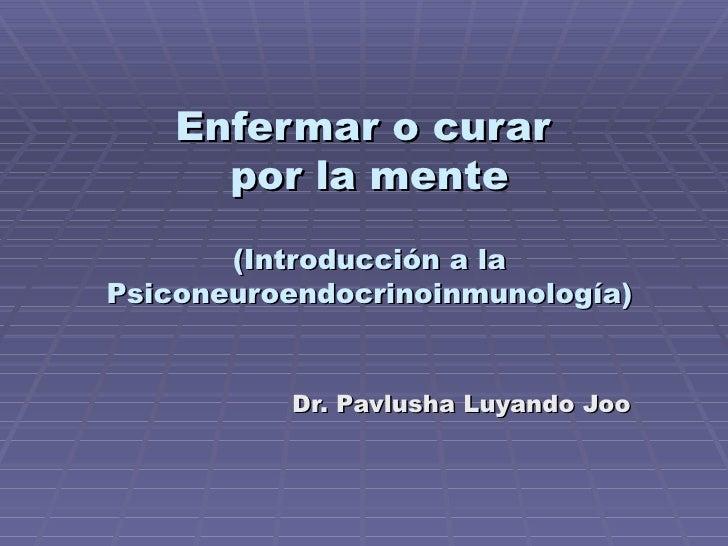 Enfermar o curar  por la mente (Introducción a la Psiconeuroendocrinoinmunología) Dr. Pavlusha Luyando Joo
