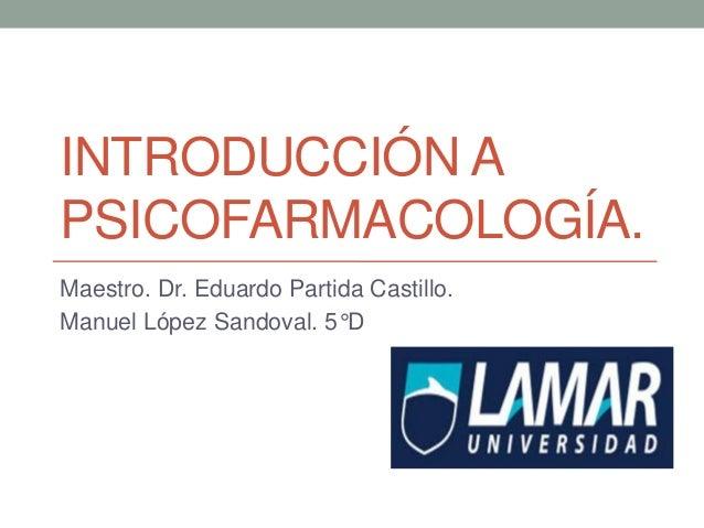 INTRODUCCIÓN A PSICOFARMACOLOGÍA. Maestro. Dr. Eduardo Partida Castillo. Manuel López Sandoval. 5°D