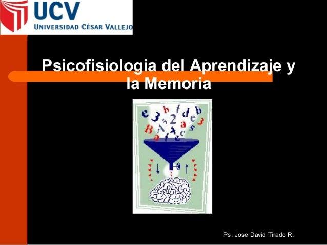 Psicofisiologia del Aprendizaje y           la Memoria                       Ps. Jose David Tirado R.