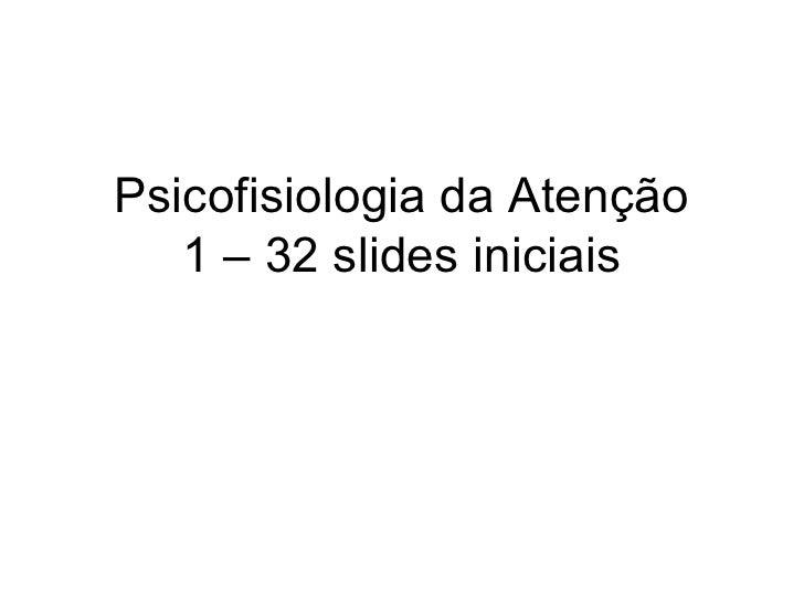 Psicofisiologia da Atenção    1 – 32 slides iniciais