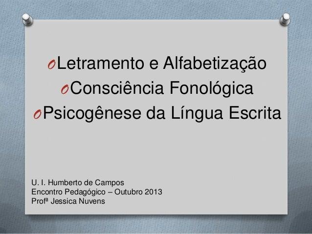 OLetramento e Alfabetização OConsciência Fonológica OPsicogênese da Língua Escrita U. I. Humberto de Campos Encontro Pedag...