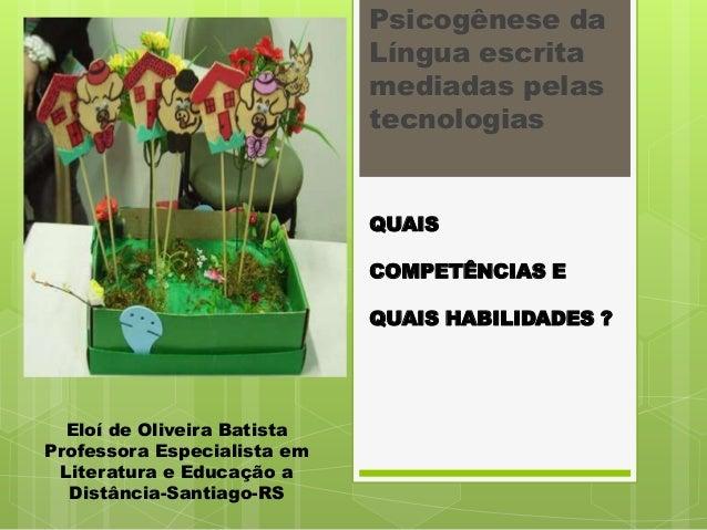 Psicogênese da Língua escrita mediadas pelas tecnologias  QUAIS COMPETÊNCIAS E QUAIS HABILIDADES ?  Eloí de Oliveira Batis...