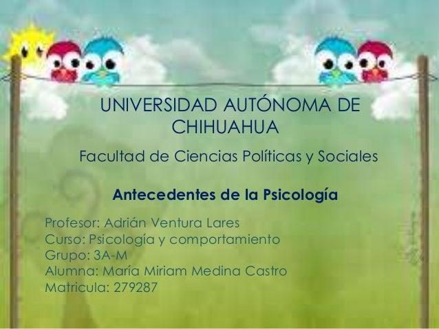 UNIVERSIDAD AUTÓNOMA DE CHIHUAHUA Facultad de Ciencias Políticas y Sociales Antecedentes de la Psicología Profesor: Adrián...
