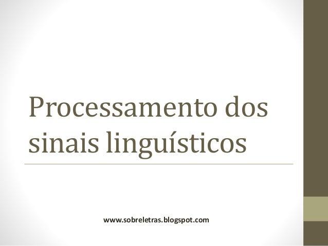 Processamento dos sinais linguísticos www.sobreletras.blogspot.com