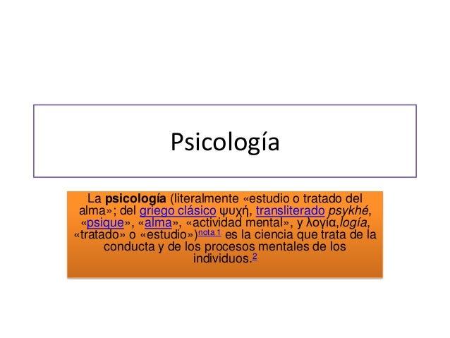 Psicología La psicología (literalmente «estudio o tratado del alma»; del griego clásico ψυχή, transliterado psykhé, «psiqu...