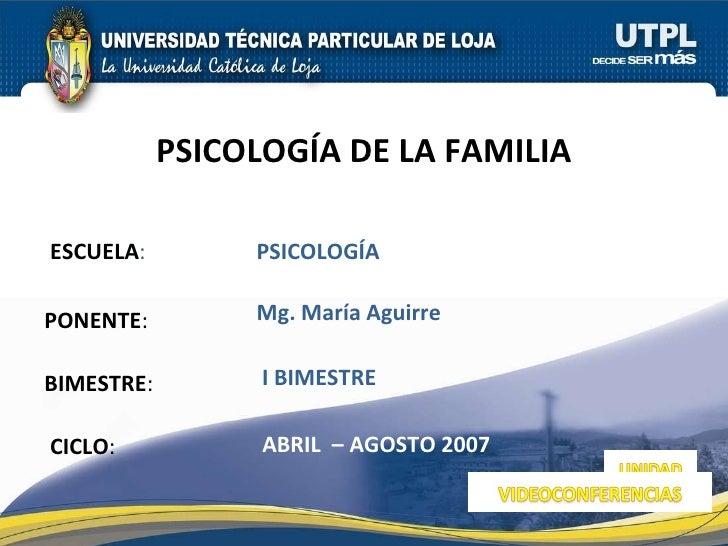 ESCUELA : PONENTE : BIMESTRE : PSICOLOGÍA DE LA FAMILIA CICLO : PSICOLOGÍA  I BIMESTRE Mg. María Aguirre ABRIL  – AGOSTO 2...