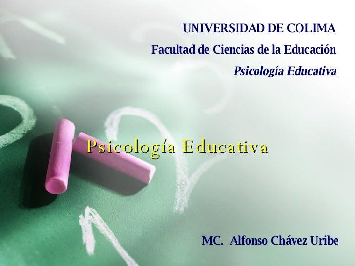 Psicología Educativa UNIVERSIDAD DE COLIMA Facultad de Ciencias de la Educación Psicología Educativa MC.  Alfonso Chávez U...
