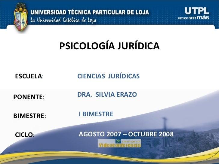 ESCUELA : PONENTE : BIMESTRE : PSICOLOGÍA JURÍDICA CICLO : CIENCIAS  JURÍDICAS I BIMESTRE DRA.  SILVIA ERAZO AGOSTO 2007 –...