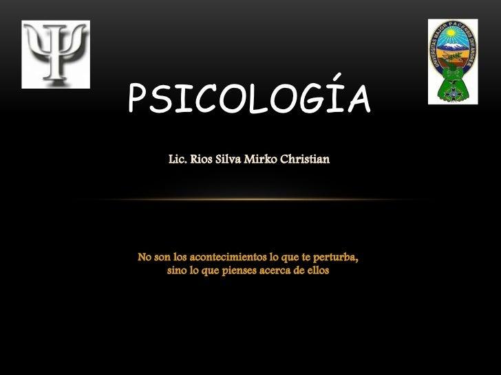 PSICOLOGÍA      Lic. Rios Silva Mirko ChristianNo son los acontecimientos lo que te perturba,     sino lo que pienses acer...