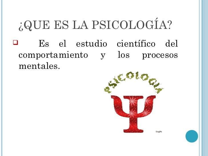 ¿QUE ES LA PSICOLOGÍA?      Es el estudio   científico del    comportamiento y   los procesos    mentales.