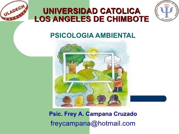 UNIVERSIDAD CATOLICA LOS ANGELES DE CHIMBOTE PSICOLOGIA AMBIENTAL Psic. Frey A. Campana Cruzado [email_address]