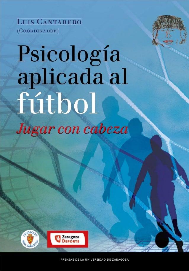 PRENSAS DE LA UNIVERSIDAD DE ZARAGOZA Luis Cantarero (Coordinador) fútbol Jugar con cabeza Psicología aplicada al fútbol J...