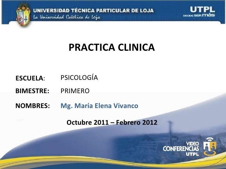 PRACTICA CLINICA  ESCUELA : NOMBRES: PSICOLOGÍA Mg. María Elena Vivanco BIMESTRE: PRIMERO Octubre 2011 – Febrero 2012