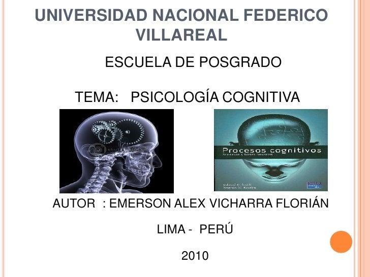 UNIVERSIDAD NACIONAL FEDERICO VILLAREAL<br />ESCUELA DE POSGRADO<br />TEMA:   PSICOLOGÍA COGNITIVA<br />AUTOR  : EMERSON A...