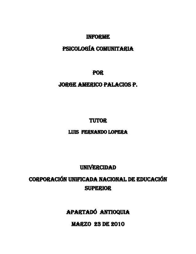 INFORME Psicología comunitaria Por JORGE AMERICO PALACIOS P. TUTOR Luis Fernando lopera Univercidad CORPORACIÓN UNIFICADA ...