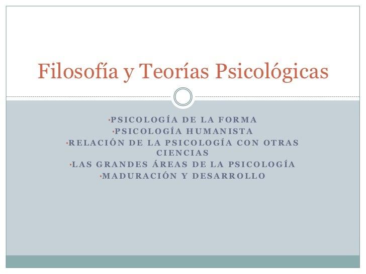 Filosofía y Teorías Psicológicas             •P S I C O L O G Í A D E L A F O R M A              •P S I C O L O G Í A H U ...