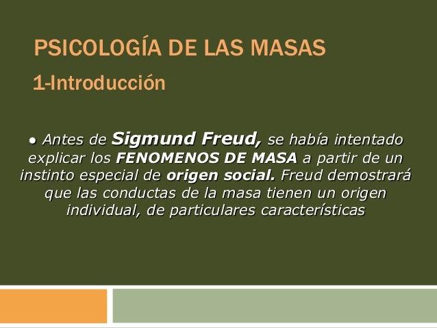 PSICOLOGÍA DE LAS MASAS 1-Introducción ● Antes de Sigmund Freud, se había intentado explicar los FENOMENOS DE MASA a parti...