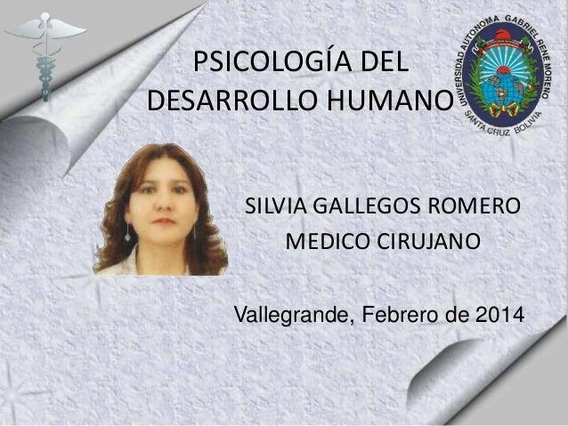 PSICOLOGÍA DEL DESARROLLO HUMANO SILVIA GALLEGOS ROMERO MEDICO CIRUJANO Vallegrande, Febrero de 2014
