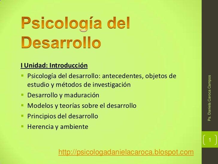 Psicología del Desarrollo <br />I Unidad: Introducción<br /><ul><li>Psicología del desarrollo: antecedentes, objetos de es...