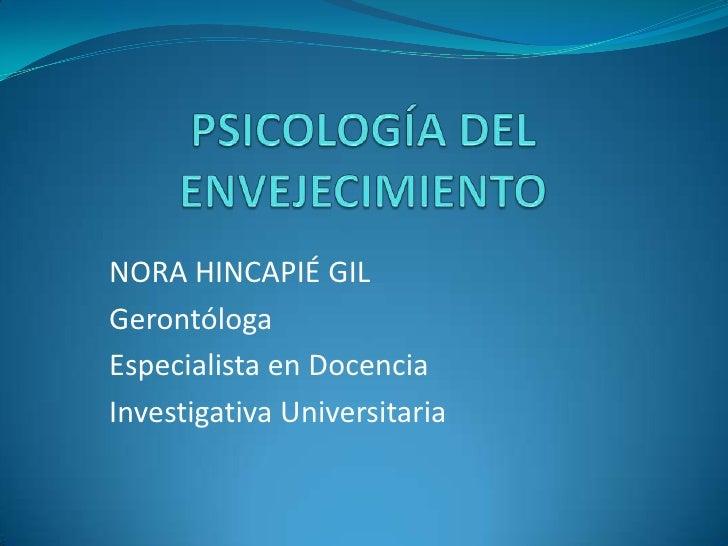 PSICOLOGÍA DEL ENVEJECIMIENTO<br />NORA HINCAPIÉ GIL<br />Gerontóloga<br />Especialista en Docencia<br />Investigativa Uni...
