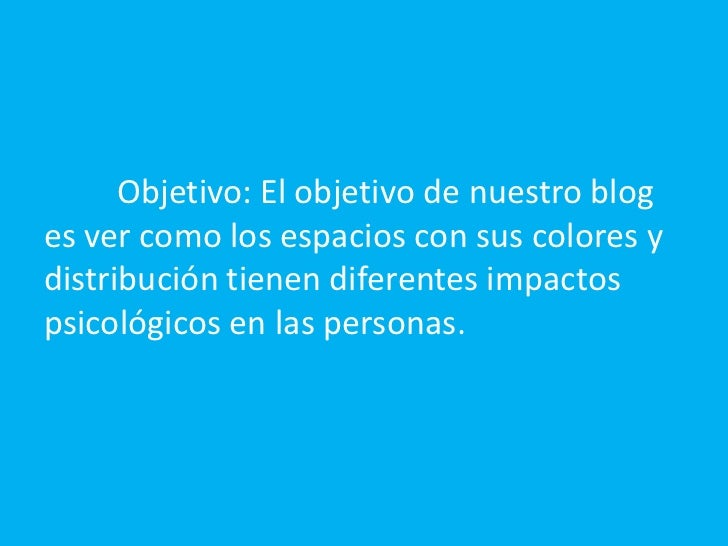 Objetivo: El objetivo de nuestro blog es ver como los espacios con sus colores y distribución tienen diferentes impactos ...